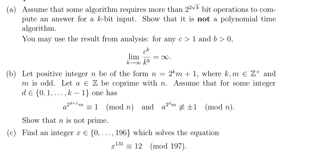 a) Assume that some algorithm requires more than 22V* bit operations to com pute an answer for a k-bit input. Show that it is not a polynomial time algorithm You may use the result from analysis: for any c > 1 and > 0, lim _ - (b) Let positive integer n be of the form n-2km + 1, where k.m є Z+ and m is odd. Let a Z be coprime with n. Assume that for some integer d e {0,1,... , k - 1) one has (mod n) and a2m 1 (mod n) 2d+1m Show that n is not prime (c) Find an integer x E {0,..., 196^ which solves the equation r13112 (mod 197)