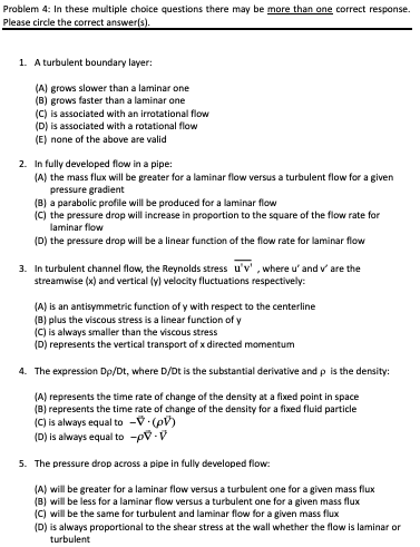 Problem 4: In these multiple choice questions there may be more than one correct response. Please circle the correct answer 1. A turbulent boundary layer: A) grows slower than a laminar one (B) grows faster than a laminar one (C) is associated with an irrotational flow (D) is associated with a rotational flow (E) none of the above are valid 2. In fully developed flow in a pipe: A) the mass flux will be greater for a laminar flow versus a turbulent flow for a given pressure gradient B) a parabolic profile will be produced for a laminar flow C) the pressure drop will increase in proportion to the square of the flow rate for laminar flow D) the pressure drop will be a linear function of the flow rate for laminar flow 3. In turbulent channel flow, the Reynolds stress uv, where u and v are the streamwise (x) and vertical (v) velocity fluctuations respectively: (A) is an antisymmetric function of y with respect to the centerline B) plus the viscous stress is a linear function of y C) is always smaller than the viscous stress D) represents the vertical transport of x directed momentum 4. The expression Dp/Dt, where D/Dt is the substantial derivative and p is the density: (A) represents the time rate of change of the density at a fixed point in space B) represents the time rate of change of the density for a fixed fluid particle (C) is always equal to V (pv) (D> is always equal to-pV . V 5. The pressure drop across a pipe in fully developed flow (A) will be greater for a laminar flow versus a turbulent one for a given mass flux (B) will be less for a laminar flow versus a turbulent one for a given mass flu:x C) will be the same for turbulent and laminar flow for a given mass flux D) is always proportional to the shear stress at the wall whether the flow is laminar or turbulent