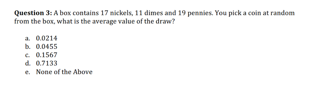 Question 3: A box contains 17 nickels, 11 dimes and 19 pennies. You pick a coin at random from the box, what is the average value of the draw? a. 0.0214 b. 0.0455 c. 0.1567 d. 0.7133 e. None of the Above