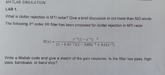 MATLAB SIMULATION LAB 1 What is clutter rejection in MTI radar? Give a brief discussion in not more than 500 words The following 3rd order IIR filter has been proposed for clutter rejection in MTI radar z-1(1-21 2 (1-0.4z-1) (1- 0.88z-1 +0.61z-1) Write a Matlab code and give a sketch of the gain response. Is the filter low pass, high pass, bandpass, or band stop?