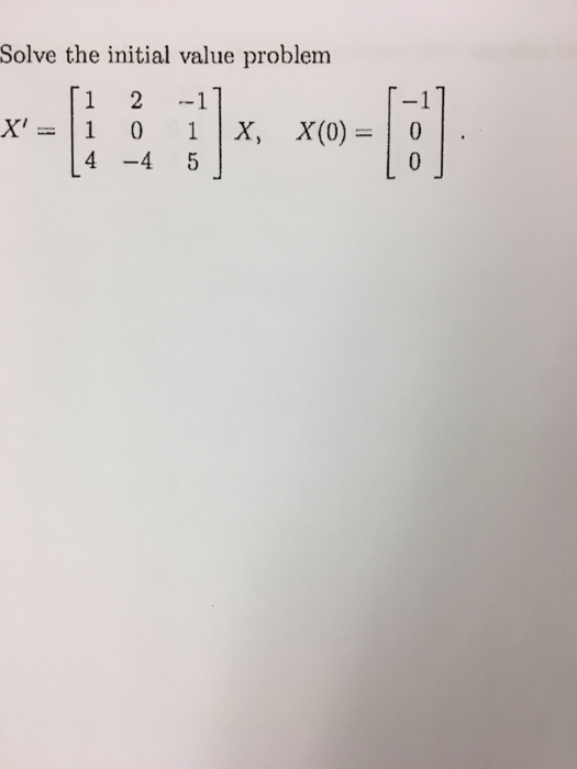 Solve the initial value problem 1 2 -1 1 0 1 X, X(0) 0 4 -4 5