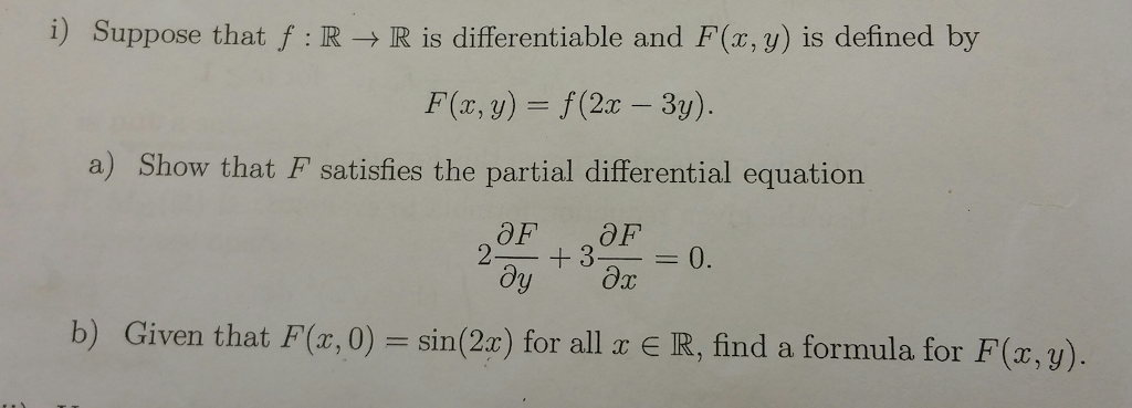 i) Suppose that f : R → R is differentiable and F(x,y) is defined by F(a, y)- f (2c - 3y). a) Show that F satisfies the partial differential equation 3-0. Or b) Given that F(a,0) - sin(2) for all IR, find a formula for F(,) E R, find a formula for F r,y