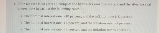 6. If the tax rate is 40 percent, compute the before-tax real interest rate and the after tax real interest rate in each of the following cases. a. The nominal interest rate is 10 percent, and the inflation rate is 5 percent. b. The nominal interest rate is 6 percent, and the inflation rate is 2 percent. c. The nominal interest rate is 4 percent, and the inflation rate is 1 percent