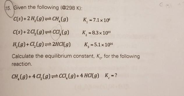 15. Given the following (@298 K): C(s)+2 H,(9)CH, (g) K,-7.1x10 H2(9)+C(g)2HCg) K-5.1x106 Calculate the equilibrium constant,