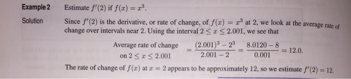 Example2 Estimate f(2) if(x) Solution Since f(2) is the derivative, or rate of change, of f(x) 3 at 2, we look at the average rate of change over intervals near 2. Using the interval 2 2.001, we see that 2.00)8.0120-8 Average rate of change on 2a S 2.001 0.001 120. 2.001 -2 The rate of change of f (x) at a 2 appears to be approximately 12, so we estimate f(2)-12.