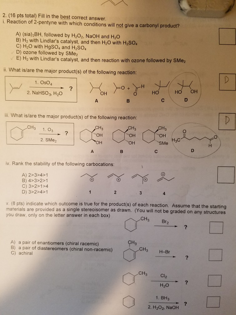 2. (16 pts total) Fillin the best correct answer. i. Reaction of 2-pentyne with which conditions will not give a carbonyl product? A) (sia) BH, followed by H202. NaOH and H2O B) H2 with Lindlars catalyst, and then H2O with H2SO C) H2O with HgSO4 and H2SO4 D) ozone followed by SMe2 E) H2 with Lindlars catalyst, and then reaction with ozone followed by SMe2 i. What is/are the major product(s) of the following reaction: 1. OsO4 2. NaHSO3, H20 он но HO OH ii. What is/are the major product(s) of the following reaction: CH CH ОН он CH3 он он CH3 ОН SMe H3C 1. Оз 2. SMe2 iv. Rank the stability of the following carbocations: A) 2>3>41 B) 4-3 2-1 C) 3>2>1>4 D) 3>2>4>1 v. (8 pts) indicate which outcome is true for the product(s) of each reaction. Assume that the starting materials are provided as a single stereoisomer as drawn. (You will not be graded on any structures you draw, only on the letter answer in each box) CH Br A) a pair of enantiomers (chiral racemic) B) a pair of diastereomers (chiral non-racemic) C) achiral CH3 CH3 H-Br CH Cl H20 1. BH3 2. H2O2, NaOH