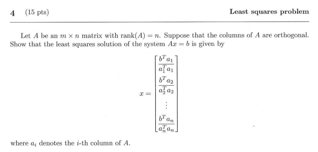 4 (15 pts) Least squares problem Let A be an m × n matrix with rank(A) n. Suppose that the columns of A are orthogonal. Show that the least squares solution of the system Ax - b is given by bl a1 a1 a1 bT a2 bTam an where ai denotes the i-th column of A
