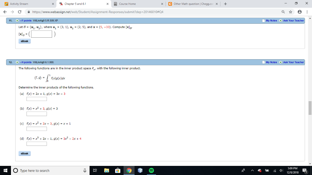 Activity Stream A Chapter 5 and 6.1 Course Home xOther Math question | Chegg.co x x С https://www.webassign.net/web/Student/Assignment-Responses/submit?dep-20146010#04 11. + -1 points WilLinAlg9 S RS09 XP My Notes Ask Your Let B- u, uz^, where u (3, 1), u (2, 5), and x (-33). Compute [xl eBook 12 -14 points WILinAg9 6.1.008. My Notes Ask Your The following functions are in the inner product space P, with the following inner product. Determine the inner products of the following functions. (a) rx) = 2x + 1, g(x) = 3x-3 (b) fx)-x2 +3, ox) 3 (c) fx) x2x 3, g(x) -x+1 (d) rx) = X3 + 2x-1, ax) = 3x2-2x+4 eBook 5:09 PM 12/8/2018 O Type here to search 4,
