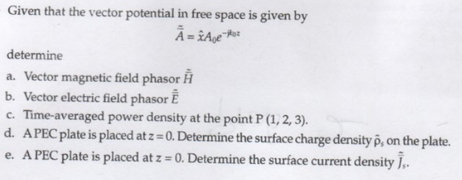 Given that the vector potential in free space is given by determine a. Vector magnetic field phasor H b. Vector electric field phasor E c. Time-averaged power density at the point P (1,2,3). d. A PEC plate is placed at z- o.Determine the surface charge density p, on the plate. e. A PEC plate is placed at z 0. Determine the surface current density.