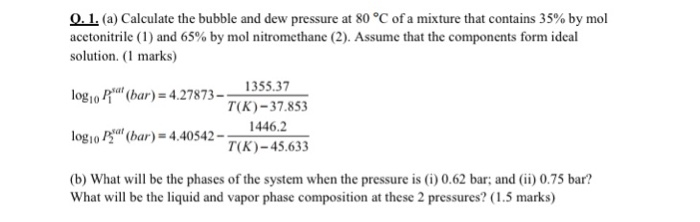 0.L (a) Calculate the bubble and dew pressure at 80 °C of a mixture that contains 35% by mol acetonitrile (1) and 65% by mol nitromethane (2). Assume that the components form ideal solution. ( marks) log10/lat(bar) = 4.278 73-ー135537 T(K)-37.853 1446.2 T(K)-45.633 logio P bar)-4.40542-)-45 63 log10/2a,( -4.40542- (b) What will be the phases of the system when the pressure is (i) 0.62 bar; and (ii) 0.75 bar? What will be the liquid and vapor phase composition at these 2 pressures? (1.5 marks)