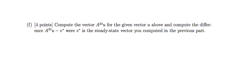 (f) [4 points| Compute the vector A20u for the given vector u above and compute the differ- ence A20u - were u is the steady-state vector you computed in the previous part
