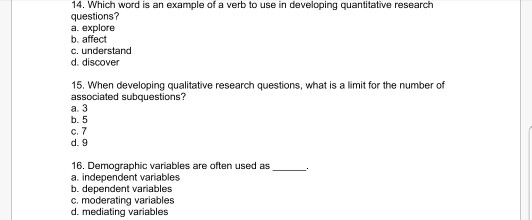 14. Which word is an example of a verb to use in developing quantitative research questions a. explore b. affect c. understand d. discover 15. When developing qualitative research questions, what is a limit for the number of associated subquestions? a. 3 b. 5 c.7 d. 9 16. Demographic variables are often used as_ a. independent variables b. dependent variables c. moderating variables d. mediating variables