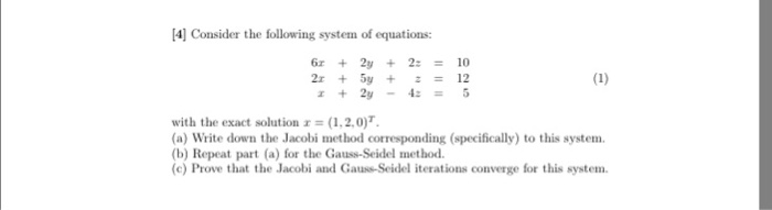 4 Consider the following system of equations: 10 (1) 12 z 2y with the exact solution z (1.2.0 (a) Write down the Jacobi method corresponding (specifically) to this system. (b) Repeat part (a) for the Gauss-Seidel method. (c) Prove that the Jacobi and Gauss-Seidel iterations converge for this system.