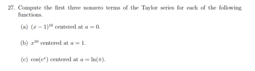 27. Compute the first three nonzero terms of the Taylor series for each of the following functions (a) (1-1)10 centered at a = 0. (b) a10 centered at a-1. (c) cos(e) centered at a = ln(n).