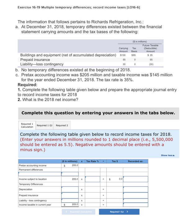 Exercise 16-19 Multiple temporary differences; record income taxes [L016-6 The information that follows pertains to Richards Refrigeration, Inc a. At December 31, 2018, temporary differences existed between the financial statement carrying amounts and the tax bases of the following (S in millions) Future Taxable Carrying Tax Amount Basis Amount Buildings and equipment (net of accumulated depreciation) 13 Prepaid insurance Liability -loss contingency $95 $ 35 30 (30) b. No temporary differences existed at the beginning of 2018 c. Pretax accounting income was $205 million and taxable income was $145 million for the year ended December 31, 2018, The tax rate is 35% Required 1. Complete the following table given below and prepare the appropriate journal entry to record income taxes for 2018 2. What is the 2018 net income? Complete this question by entering your answers in the tabs below. Required 1 Required 1 GJ Required 2 Complete the following table given below to record income taxes for 2018 (Enter your answers in millions rounded to 1 decimal place (i.e., 5,500,000 should be entered as 5.5). Negative amounts should be entered with a minus sign.) Show lesS in x Rate Pretax accounting income $ 205.0 Income subject to taxation 205.0 x 0.0 Prepaid insurance Liability loss contingency Income taxable in ourrent year 205.0x Required 1 GJ