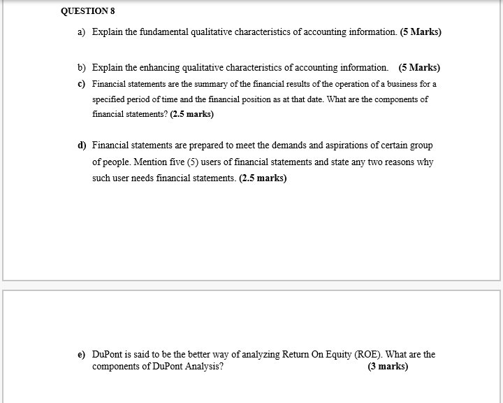 QUESTION 8 a) Explain the fundamental qualitative characteristics of accounting information. (5 Marks) b) Explain the enhancing qualitative characteristics of accounting information. (5 Marks) c) Financial statements are the summary of the financial results of the operation of a business for a specified period of time and the financial position as at that date. What are the components of financial statements? (2.5 marks) d) Financial statements are prepared to meet the demands and aspirations of certain group of people Mention five (5) users of financial satements and state any two reasons why such user needs financial statements. (2.5 marks) e) DuPont is said to be the better way of analyzing Return On Equity (ROE). What are the components of DuPont Analysis? (3 marks)