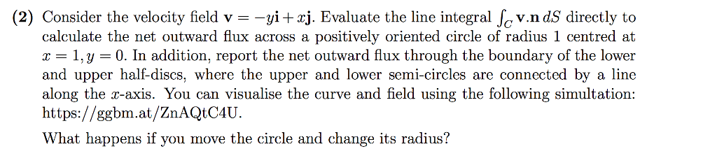 (2) Consider the velocity field v-yirj. Evaluate the line integral Jc v.n dS directly to calculate the net outward flux across a positively oriented circle of radius 1 centred at 1,y 0. In addition, report the net outward flux through the boundary of the lower and upper half-discs, where the upper and lower semi-circles are connected by a line along the r-axis. You can visualise the curve and field using the following simultation: https://ggbm.at/ZnAQtC4U What happens if you move the circle and change its radius?