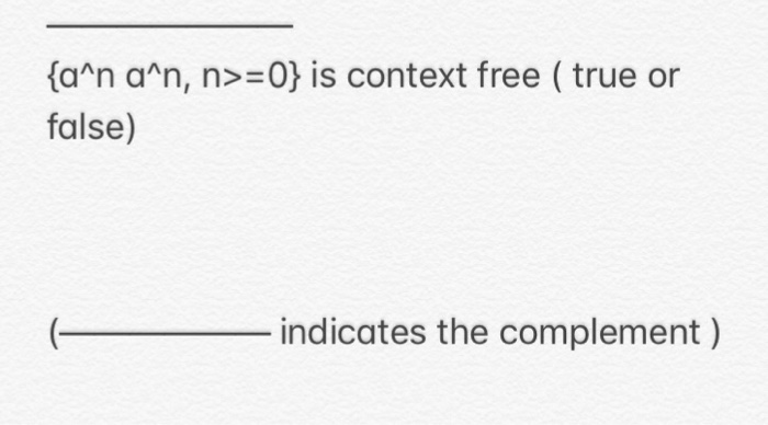 {aan aan, n>=0} is context free ( true or false) ( indicates the complement )