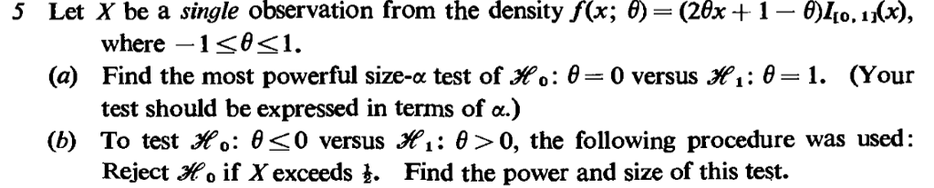 Let X be a single observation from the density f(x; θ-(26x + 1-θ|0, î(x), (a) Find the most powerful size-c test of Xo: θ 0 versus X. θ 1. (Your (b) To test Xo: θ 0 versus Xi: θ>0, the following procedure was used: 5 where test should be expressed in terms of α.) Reject Mo if X exceeds t. Find the power and size of this test.