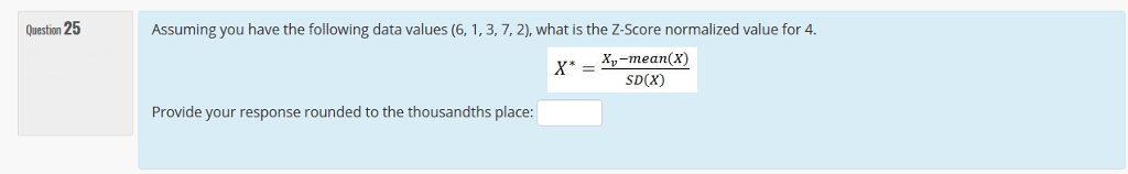 Question 25 Assuming you have the following data values (6, 1, 3, 7, 2), what is the Z-Score normalized value for 4. X,-mean(X) SD(X) Provide your response rounded to the thousandths place: