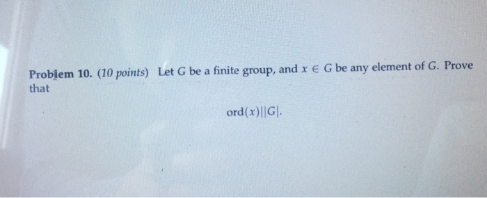 Problem 10. (10 points) Let G be a finite group, and x G be any element of G. Prove that ord(x)l|G.