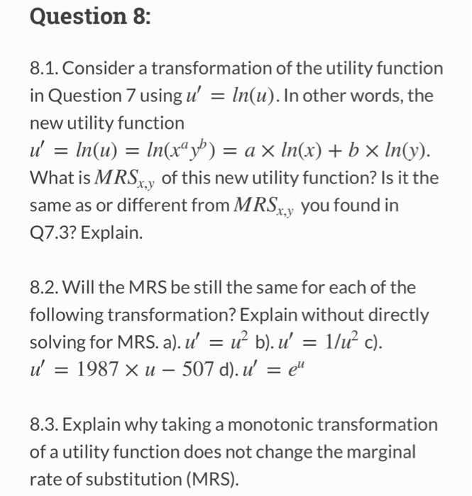 Question 8: 8.1. Consider a transformation of the utility function in Question 7 using u In(u). In other words, the new utility function u = In(u) = În(xay) = a × ln(x) + b × ln(y). What is MRSy of this new utility function? Is it the same as or different from MRSy you found in Q7.3? Explain. 8.2. Will the MRS be still the same for each of the following transformation? Explain without directly solving for MRS. a). 11-112 b). 11, 1/112 c). 11, 1987 X 11-507 d). 11, = eu 8.3. Explain why taking a monotonic transformation of a utility function does not change the marginal rate of substitution (MRS)