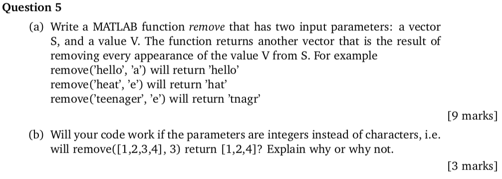 Question 5 (a) Write a MATLAB function remove that has two input parameters: a vector S, and a value V. The function returns another vector that is the result of removing every appearance of the value V from S. For example remove(hello, a) will return hello remove(heat, e) will return hat remove(teenager, e) will return tnagr [9 marks] (b) Will your code work if the parameters are integers instead of characters, i.e. will remove([1,2,3,4], 3) return [1,2,4]? Explain why or why not. [3 marks]