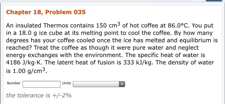 Chapter 18, Problem 035 An insulated Thermos contains 150 cm3 of hot coffee at 86.0°c. You put in a 18.0 g ice cube at its melting point to cool the coffee. By how many degrees has your coffee cooled once the ice has melted and equilibrium is reached? Treat the coffee as though it were pure water and neglect energy exchanges with the environment. The specific heat of water is 4186 J/kg K. The latent heat of fusion is 333 kJ/kg. The density of water is 1.00 g/cm3. Number Units the tolerance is +/-200