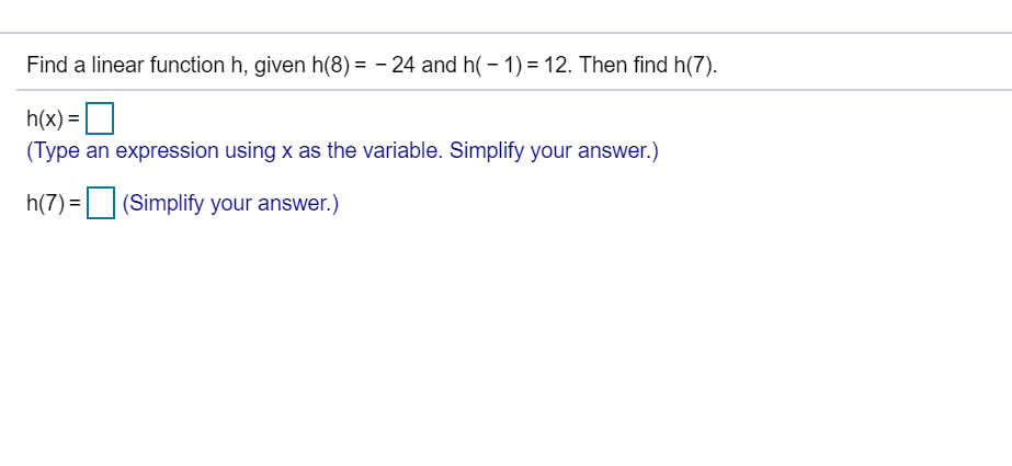 Find a linear function h, given h(8)24 and h-1) 12. Then find h(7) h(x)- Type an expression using x as the variable. Simplify your answer.) (7)Simplify your answer.)