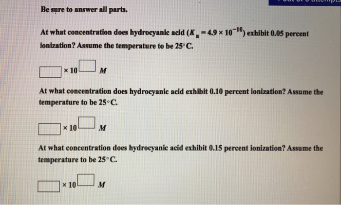 Be sure to answer all parts. At what concentration does hydrocyanic acid (K 4.9 x 10 10 erhibit 0.05 percent ionization? Assume the temperature to be 25 C. x 10 At what concentration does hydroeyanie acid exhibit o.10 percent ionization? Assume the temperature to be 25 C. x 10 At what concentration does hydrocyanic acid exhibit 0.15 percent ionization? Assume the temperature to be 25C. x 10 M