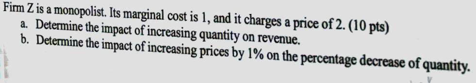 Fim Z is a monopolist. Its marginal cost is 1, and it charges a price of 2. (10 pts) a. Determine the impact of increasing quantity on revenue. b. Determine the impact of increasing prices by 1% on the percentage decrease of quantity