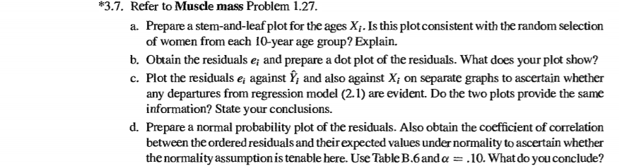 *3.7. refer to muscle mass problem 1.27 a. prepare a stem-and-leaf plot for the ages xi. is this plotconsistent with the random selection of women from each 10-year age group? explain. b. obtain the residuals e and prepare a dot plot of the residuals. what does your plot show? c. plot the residuals e, against y, and also against xi on separate graphs to ascertain whether any departures from regression model (2.1) are evident. do the two plots provide the same information? state your conclusions. d. prepare a normal probability plot of the residuals. also obtain the coefficient of correlation between the ordered residuals and their expected values under normality to ascertain whether the normality assumption is tenable here. use table b.6anda- .10. what do you conclude?