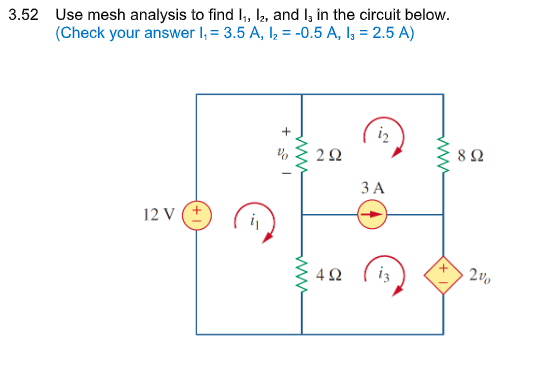 3.52 Use mesh analysis to find , 2, and I, in the circuit below. Check your answer -3.5 A, 120.5 A, 2.5 A) 8Ω ЗА 12V(± 0