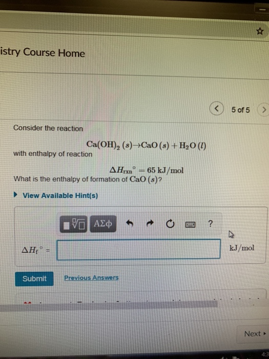 istry Course Home 5of 5> Consider the reaction Ca(OH)2 (s) CaO (s) + H20() with enthalpy of reaction AHnn65 kJ/mol What is the enthalpy of formation of CaO (s)? View Available Hint(s) kJ/mol Submit Previous Answers Next 4:3
