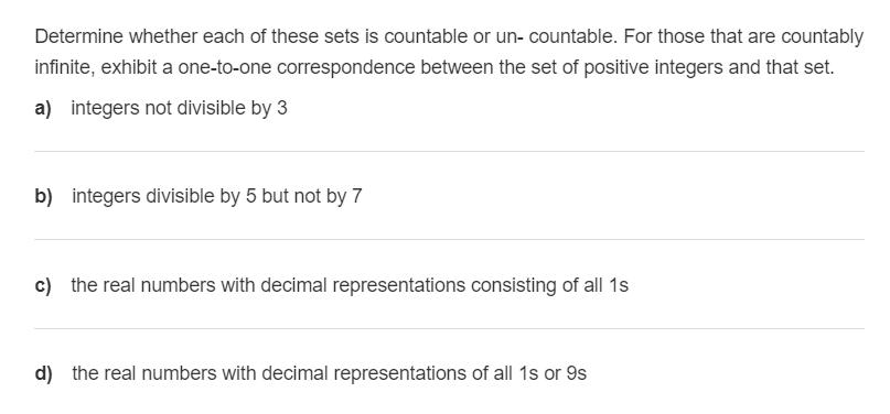 Determine whether each of these sets is countable or un- countable. For those that are countably infinite, exhibit a one-to-o