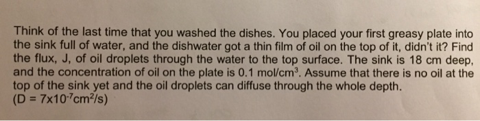 Think of the last time that you washed the dishes. You placed your first greasy plate into the sink full of water, and the dishwater got a thin film of oil on the top of it, didnt it? Find the flux, J, of oil droplets through the water to the top surface. The sink is 18 cm deep, and the concentration of oil on the plate is 0.1 mol/cm3. Assume that there is no oil at the top of the sink yet and the oil droplets can diffuse through the whole depth. (D = 7x10-7cm2/s)