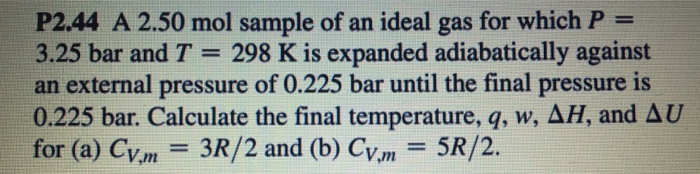 P2.44 A 2.50 mol sample of an ideal gas for which P 3.25 bar and T- 298 K is expanded adiabatically against an external pressure of 0.225 bar until the final pressure is 0.225 bar. Calculate the final temperature, q, w, ΔΗ, and Δυ for (a) CV.m-3R/2 and (b) CV,m = 5R/2.