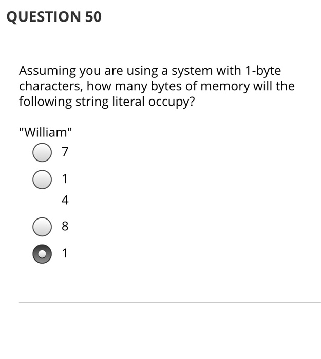 QUESTION 50 Assuming you are using a system with 1-byte characters, how many bytes of memory will the following string litera