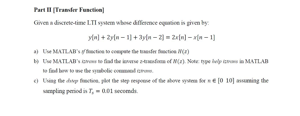 Part II [Transfer Function] Given a discrete-time LTI system whose difference equation is given by: a) Use MATLABs tffunction to compute the transfer function H(z) b) Use MATLABs iztrans to find the inverse z-transform of H(z). Note: type help iztrans in MATLAB to find how to use the symbolic command iztrans Using the dstep function, plot the step response of the above system for n E [0 10] assuming the sampling period is Ts 0.01 secomds. c)