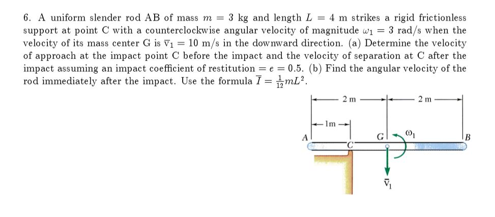 6, A uniform slender rod AB of mass m = 3 kg and length L = 4 m strikes a rigid frictionless support at point C with a counterclockwise angular velocity of magnitude w 3 rad/s when the velocity of its mass center G is V 10 m/s in the downward direction. (a) Determine the velocity of approach at the impact point C before the impact and the velocity of separation at C after the impact assuming an impact coefficient of restitution e 0.5. (b) Find the angular velocity of the rod immediately after the impact. Use the formula-hmL2. 2 m 1m