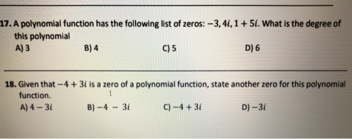 17. A polynomial function has the following list of zeros: -3,4i,1 + 5i. What is the degree of this polynomial A) 3 8) 4 C) 5 D) 6 18. Given that-4 + 3i is a zero of a polynomial function, state another zero for this polynomial function. A)4_3İ B)-4-W C)-4 +31 D)-31