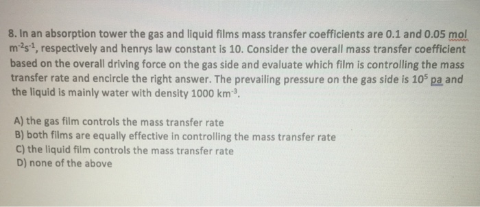 8. In an absorption tower the gas and liquid films mass transfer coefficients are 0.1 and 0.05 mol m2s1, respectively and henrys law constant is 10. Consider the overall mass transfer coefficient based on the overall driving force on the gas side and evaluate which film is controlling the mass transfer rate and encircle the right answer. The prevailing pressure on the gas side is 105 pa and the liquid is mainly water with density 1000 km-3. A) the gas film controls the mass transfer rate B) both films are equally effective in controlling the mass transfer rate C) the liquid film controls the mass transfer rate D) none of the above