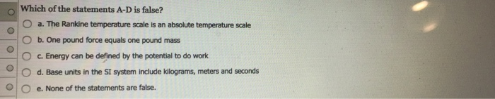 Which of the statements A-D is false? 0 a. The Rankine temperature scale is an absolute temperature scale O b. One pound force equals one pound mass C. Energy can be defined by the potential to do work O d. Base units in the SI system include kilograms, meters and seconds OOe. None of the statements are false.