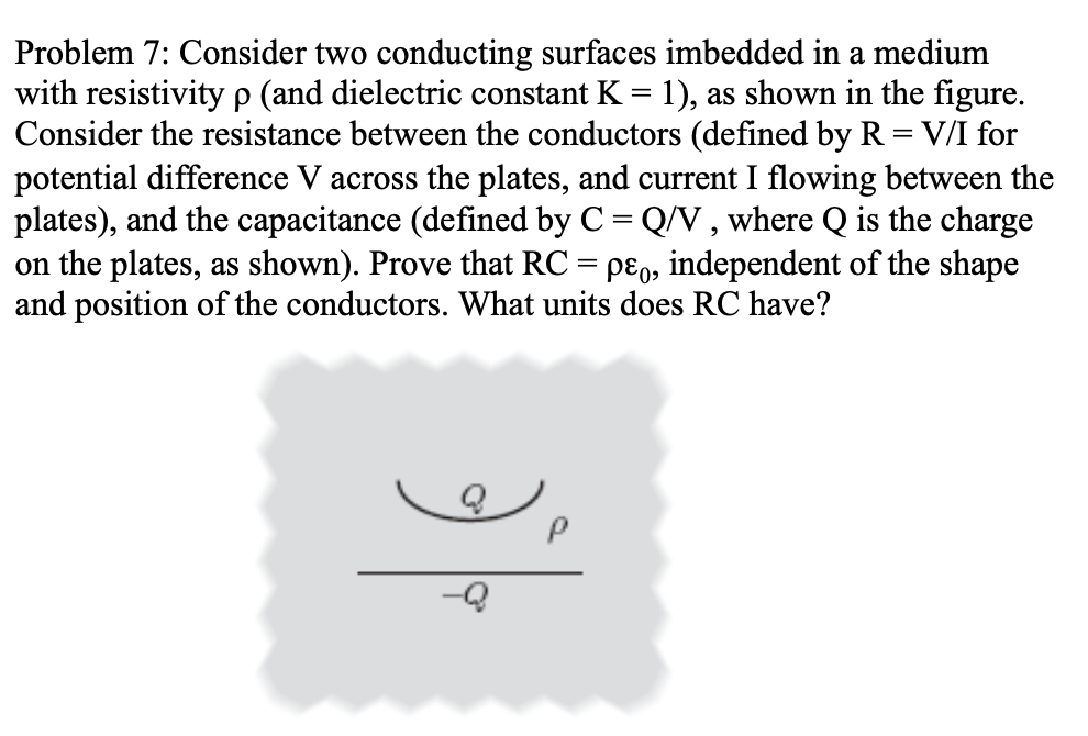 Problem 7: Consider two conducting surfaces imbedded in a medium with resistivity p (and dielectric constant K-1), as shown i
