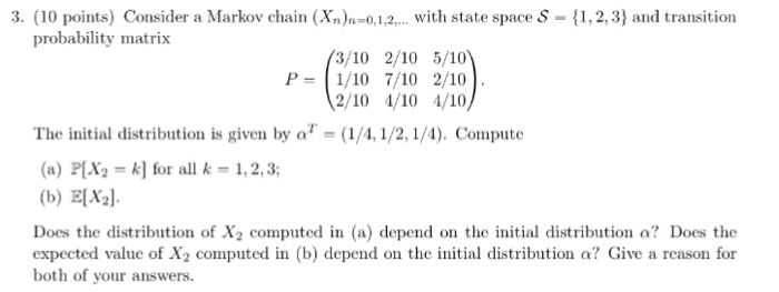 3. (10 points) Consider a Markov chain (Xn)-0,1,2,. with state space S-,2,3) and transition probability matrix (3/10 2/10 5/10 The initial distribution is given by oT-(1/41/2, 1/1). Compute (a) P[X2 k] for all k-1,2,3 (b) ELXl Does the distribution of X2 computed in (a) depend on the initial distribution a? Does the expected value of X2 computed in (b) depend on the initial distribution a? Give a reason for both of your answers.