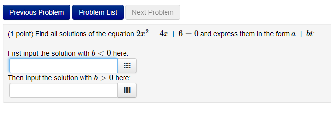 Previous Problem Problem List Next Problem (1 point) Find all solutions of the equation 22 - 4 6 0 and express them in the form a +bi: First input the solution with b<0 here: Then input the solution with b > 0 here