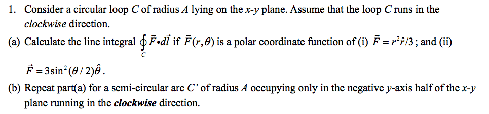 1. Consider a circular loop C of radius A lying on the x-y plane. Assume that the loop C runs in the clockwise direction. (a)