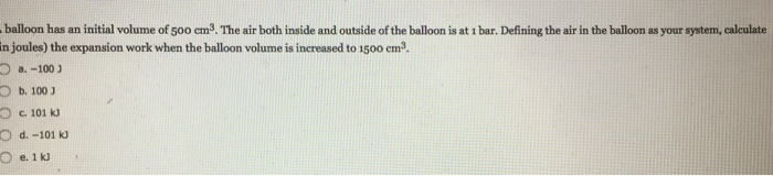 balloon has an initial volume of 5o0 em3. The air both inside and outside of the balloon is at i bar. Defining the air in the balloon as your system, calculate in joules) the expansion work when the balloon volume is increased to 1500 em3. O b. 100J 101 kJ O d. -101 k