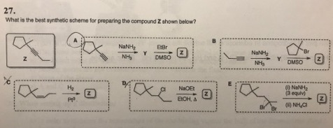 27. What is the best synthesic scheme for proparing the compound Z shown below? B. NaNH2 NaNH2 NHt (0 NeNHz (3 equlv)
