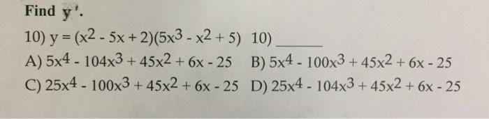 Find y. 10) y = (x2-5x + 2)(5x3-x2 + 5) 10) A) 5x4 - 104x3 + 45x2 + 6x -25 B) 5x4 - 100x3 + 45x2 +6x -25 C) 25x4 - 100x3 + 45x2+ 6x -25 D) 25x4- 104x3 + 45x2 + 6x -25